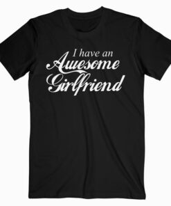 I Have an Awesome Girlfriend Fun Cute Valentine's Gift T Shirt