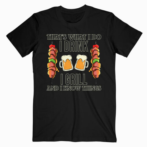 That's What I Do I Drink I Grill And Know Things BBQ Beer T Shirt