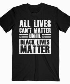 All Lives Can't Matter Until Black Lives Matter T-Shirt