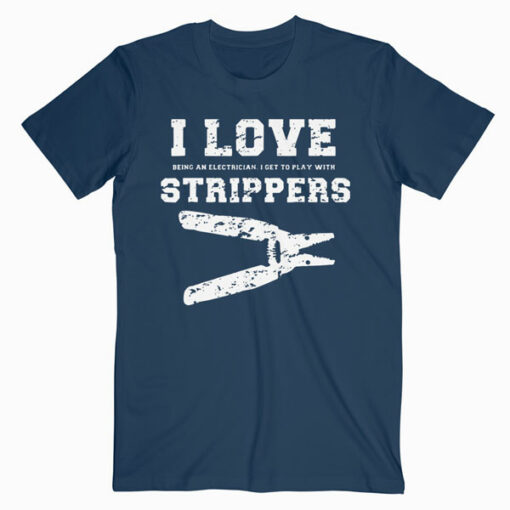 I Love Strippers Funny Electrician Shirts Funny Gift Fathers