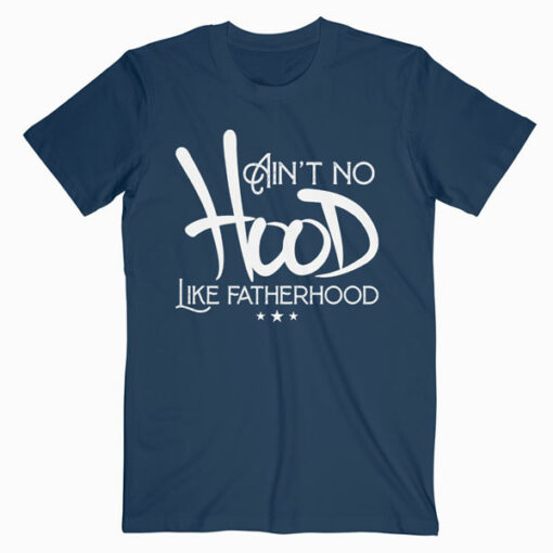 Aint No Hood Like Fatherhood New Dad Gift Fathers Day T-Shirt