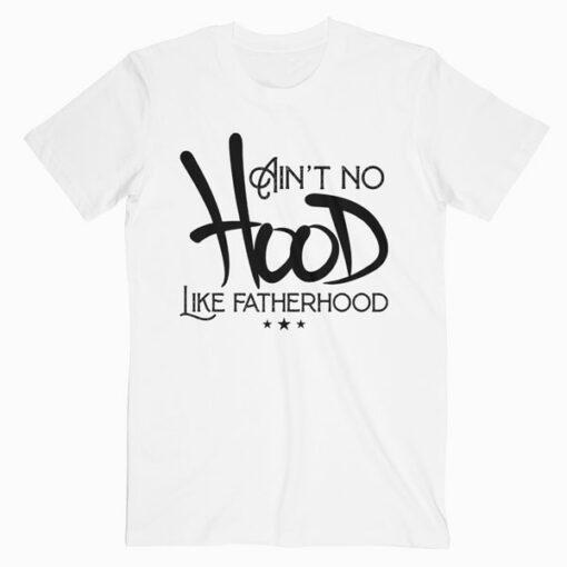 Aint No Hood Like Fatherhood New Dad Gift Fathers Day T-Shirt