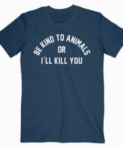 Be Kind To Animals Or I'll Kill You T Shirt