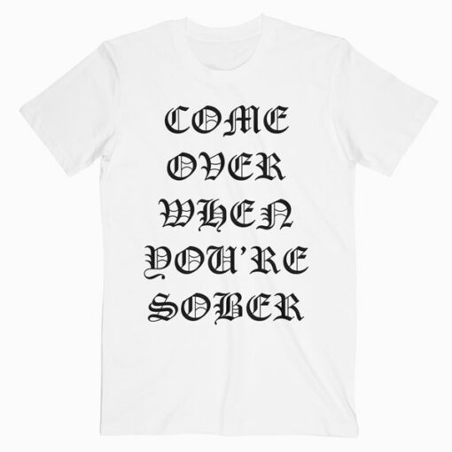 Come Over When You're Sober T Shirt