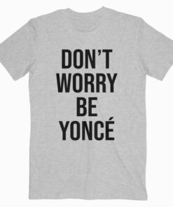 Don't Worry Beyonce T Shirt