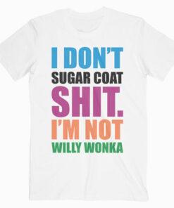 I Don't Sugar Coat Shit I'm Not Willy Wonka T Shirt