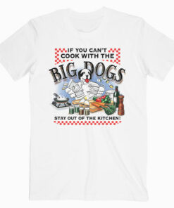 If You Can't Cook With Big Dogs T Shirt