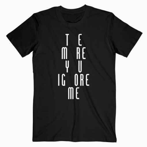 The More You Ignore Me Quote T Shirt