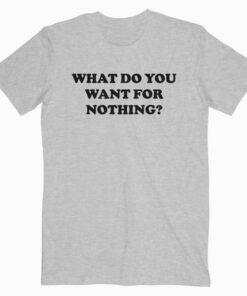 What Do You Want For Nothing T Shirt