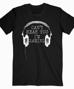 Funny Gamer Gift Headset Can't Hear You I'm Gaming T Shirt
