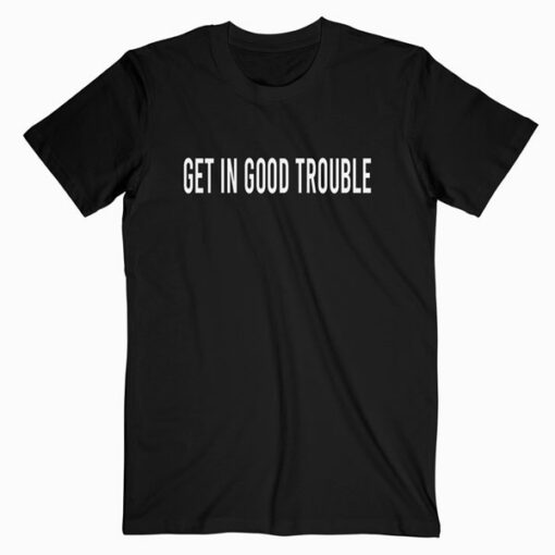 Get in Good Trouble T Shirt