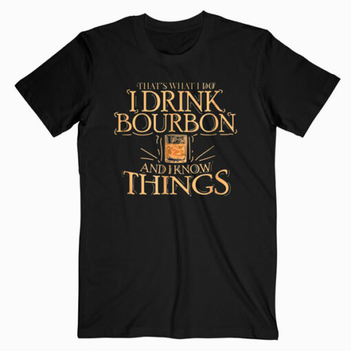 That's What I Do I Drink Bourbon And I Know Things T Shirt