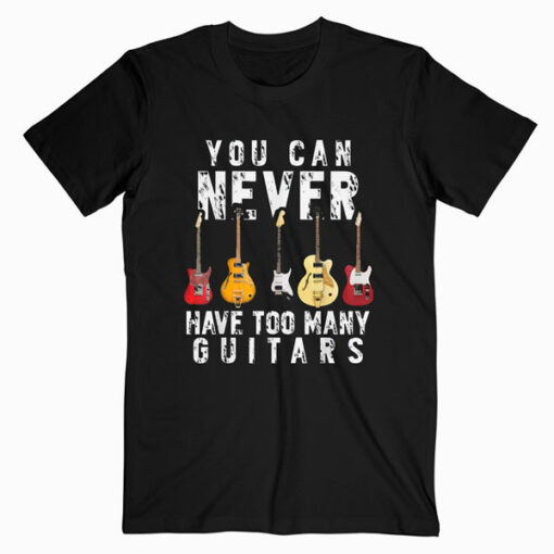 You Can Never Have Too Many Guitars Music Funny Gift Shirt