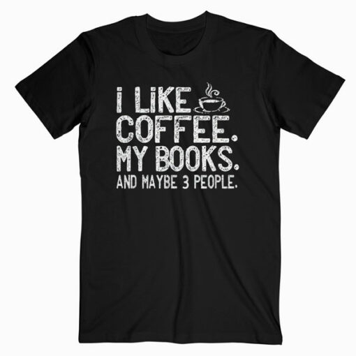 I like Coffee My Books and Maybe 3 People Funny Gift T shirt