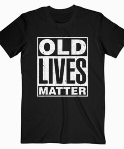 Old Lives Matter Funny Birthday Gift Shirt For Men Women T Shirt