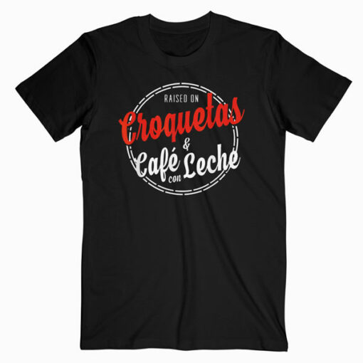Raised on Croquetas and Cafe con Leche Cuban Gift T Shirt