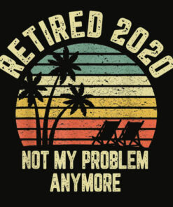 Retired 2020 Not My Problem Anymore Retirement Gift T Shirt