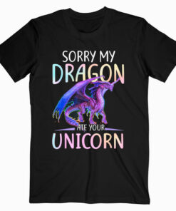 Sorry My Dragon Ate Your Unicorn Funny Shirt Gift T Shirt