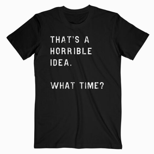 Womens Thats A Horrible Idea What Time T Shirt Funny Sarcastic Cool Humor T Shirt