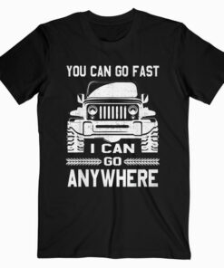 You Can Go Fast I Can Go Anywhere Shirt