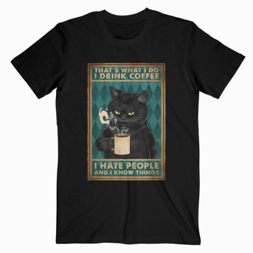 Funny Cat I drink coffee I hate people and know I things T Shirt