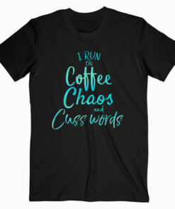 I Run on Coffee Chaos and Cuss Words Shirt Funny T Shirt