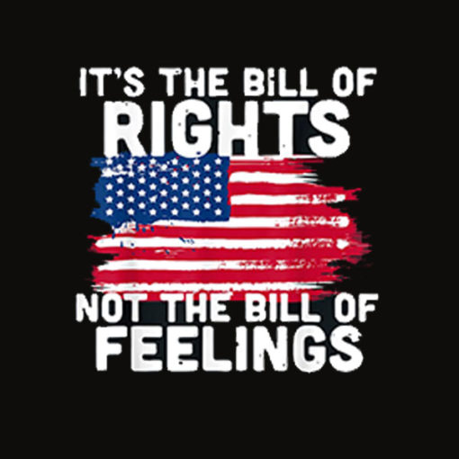 It's The Bill Of Rights Not The Bill Of Feelings USA Flag T Shirt