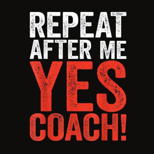 Repeat After Me Yes Coach T Shirt Coaching Gift Shirt T Shirt