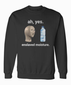 Ah Yes Enslaved Moisture Dank Meme Sweatshirt