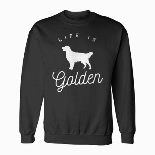 Life is Golden for Golden Retriever lovers Sweatshirt