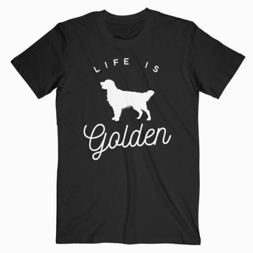 Life is Golden for Golden Retriever lovers T Shirt
