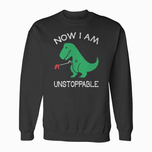 Now Im Unstoppable Funny T Rex Dinosaur Sweatshirt