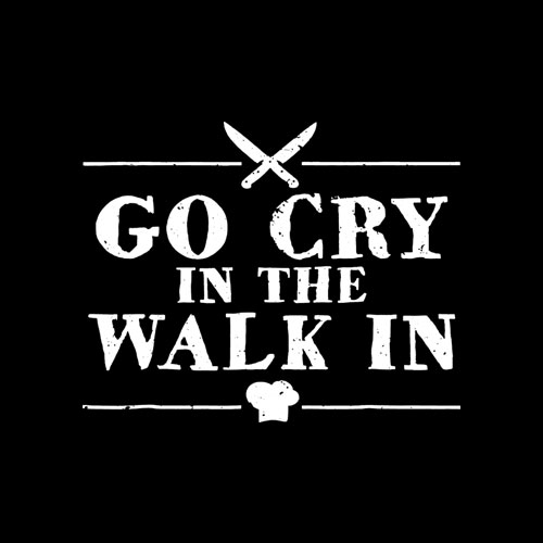 Go Cry In The Walk In Funny Chef