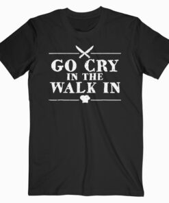 Go Cry In The Walk In Funny Chef T Shirt