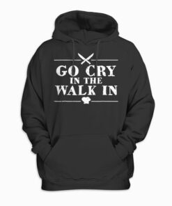 Go Cry In The Walk In Funny Chef Hoodie