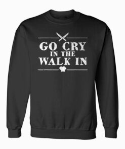 Go Cry In The Walk In Funny Chef Sweatshirt