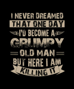 I'd Become A Grumpy Old Man Grumpy