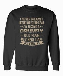 I'd Become A Grumpy Old Man Grumpy Sweatshirt