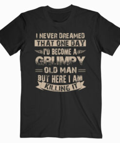 I'd Become A Grumpy Old Man Grumpy T Shirt