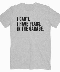 I Cant I Have Plans In The Garage Car Mechanic T Shirt