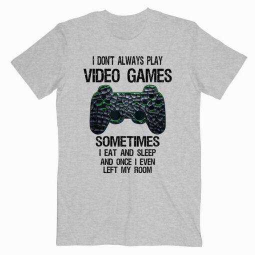 I Don't Always Play Video Games Funny Gamer Gift T Shirt