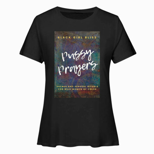 Pussy Prayers Sacred and Sensual Rituals for Wild Women of Color T Shirt