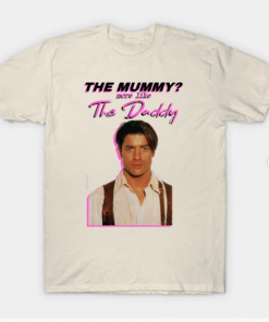 Brendan Fraser - The Mummy More Like the Daddy T-Shirt