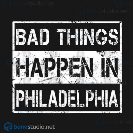 Bad Things Happen In Philadelphia T Shirt